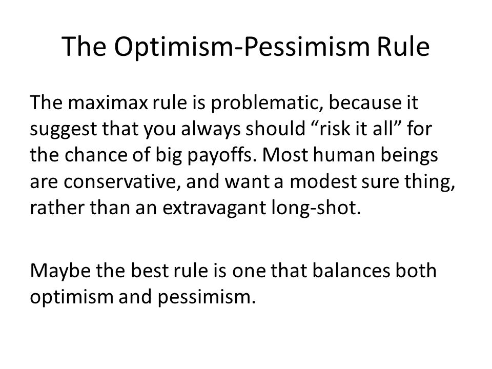 "The Optimism-Pessimism Rule The maximax rule is problematic, because it suggest that you always should ""risk it all"" for the chance of big payoffs. Mo"