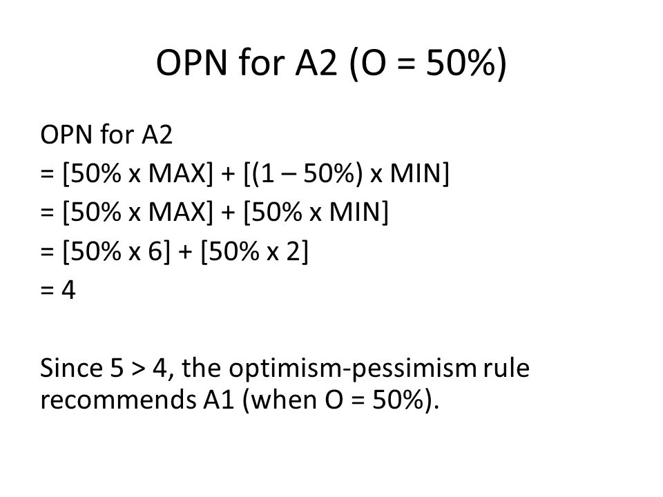 OPN for A2 (O = 50%) OPN for A2 = [50% x MAX] + [(1 – 50%) x MIN] = [50% x MAX] + [50% x MIN] = [50% x 6] + [50% x 2] = 4 Since 5 > 4, the optimism-pe