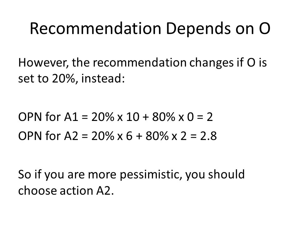 Recommendation Depends on O However, the recommendation changes if O is set to 20%, instead: OPN for A1 = 20% x 10 + 80% x 0 = 2 OPN for A2 = 20% x 6