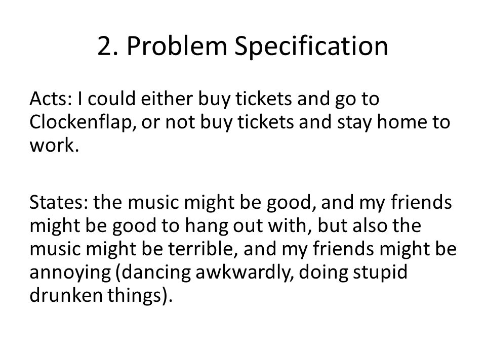 2. Problem Specification Acts: I could either buy tickets and go to Clockenflap, or not buy tickets and stay home to work. States: the music might be