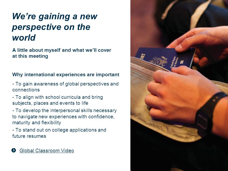 A little about myself and what we'll cover at this meeting Why international experiences are important - To gain awareness of global perspectives and connections - To align with school curricula and bring subjects, places and events to life - To develop the interpersonal skills necessary to navigate new experiences with confidence, maturity and flexibility - To stand out on college applications and future resumes Global Classroom Video We're gaining a new perspective on the world