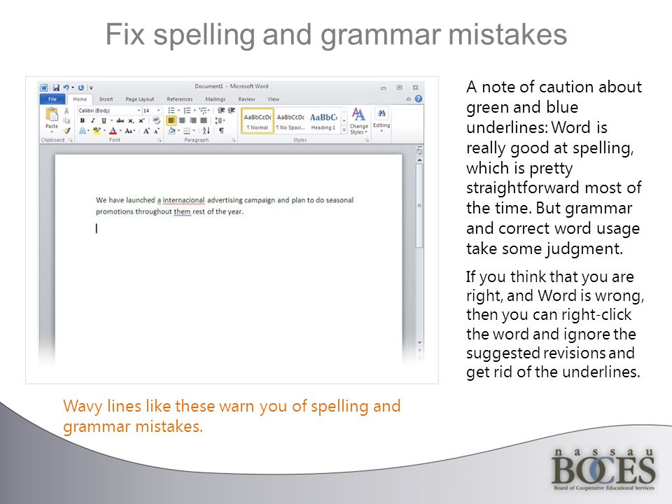 Fix spelling and grammar mistakes A note of caution about green and blue underlines: Word is really good at spelling, which is pretty straightforward most of the time.