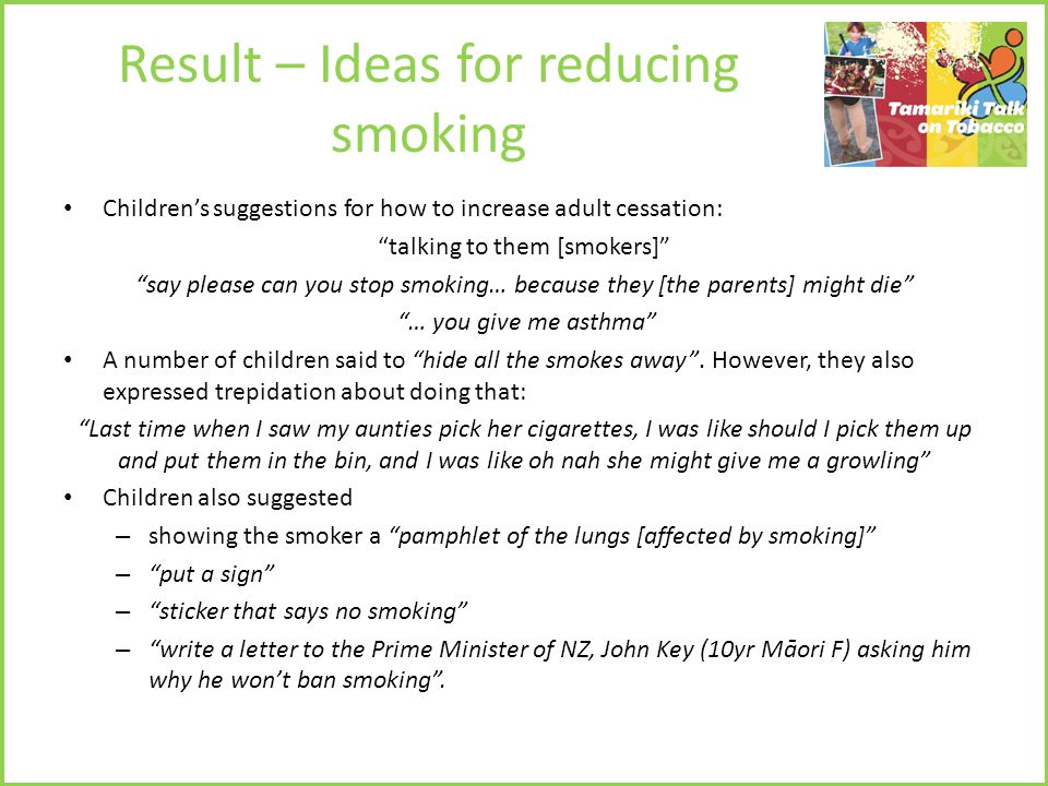Result – Ideas for reducing smoking Children's suggestions for how to increase adult cessation: talking to them [smokers] say please can you stop smoking… because they [the parents] might die … you give me asthma A number of children said to hide all the smokes away .