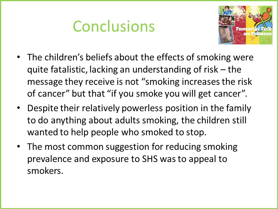 Conclusions The children's beliefs about the effects of smoking were quite fatalistic, lacking an understanding of risk – the message they receive is not smoking increases the risk of cancer but that if you smoke you will get cancer .