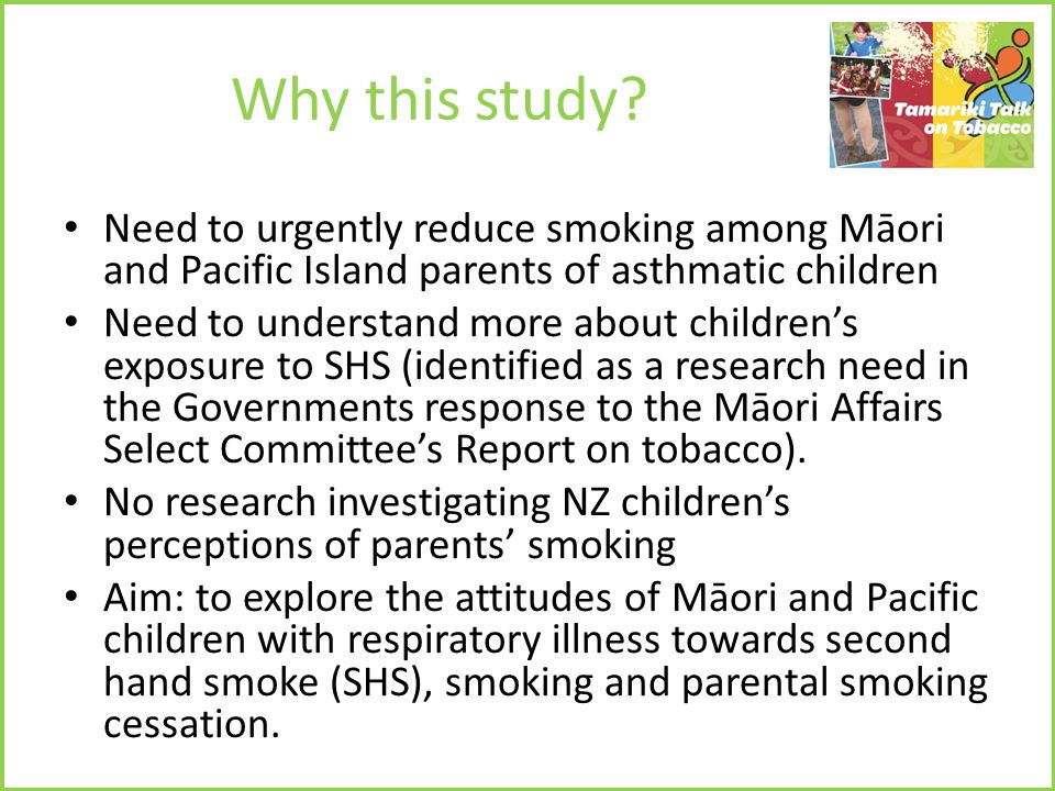 Why this study? Need to urgently reduce smoking among Māori and Pacific Island parents of asthmatic children Need to understand more about children's