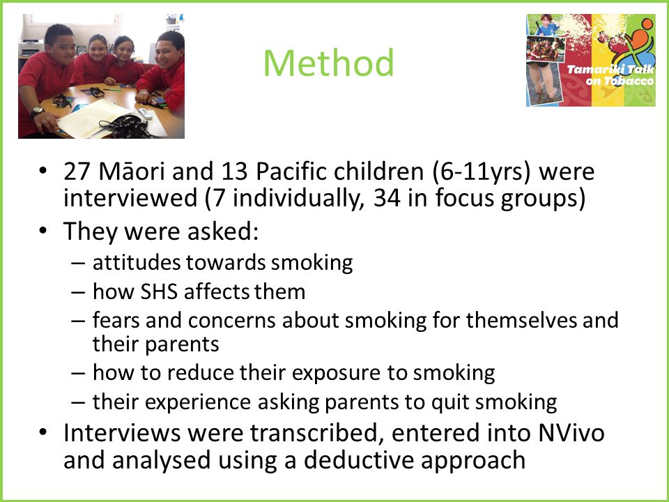 Method 27 Māori and 13 Pacific children (6-11yrs) were interviewed (7 individually, 34 in focus groups) They were asked: – attitudes towards smoking – how SHS affects them – fears and concerns about smoking for themselves and their parents – how to reduce their exposure to smoking – their experience asking parents to quit smoking Interviews were transcribed, entered into NVivo and analysed using a deductive approach