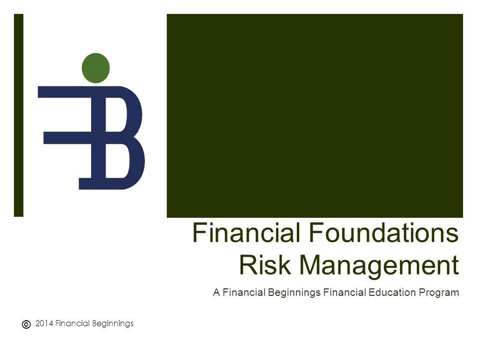 Financial Foundations Risk Management A Financial Beginnings Financial Education Program © 2014 Financial Beginnings