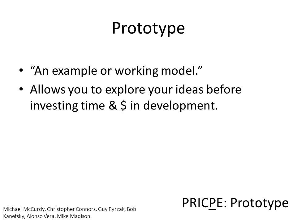 PRICPE: Prototype Michael McCurdy, Christopher Connors, Guy Pyrzak, Bob Kanefsky, Alonso Vera, Mike Madison Prototype An example or working model. Allows you to explore your ideas before investing time & $ in development.