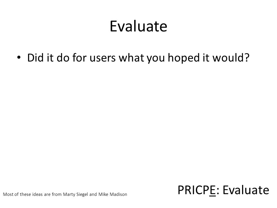 PRICPE: Evaluate Most of these ideas are from Marty Siegel and Mike Madison Evaluate Did it do for users what you hoped it would