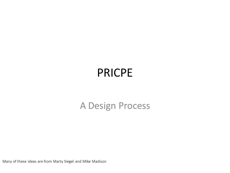 PRICPE A Design Process Many of these ideas are from Marty Siegel and Mike Madison