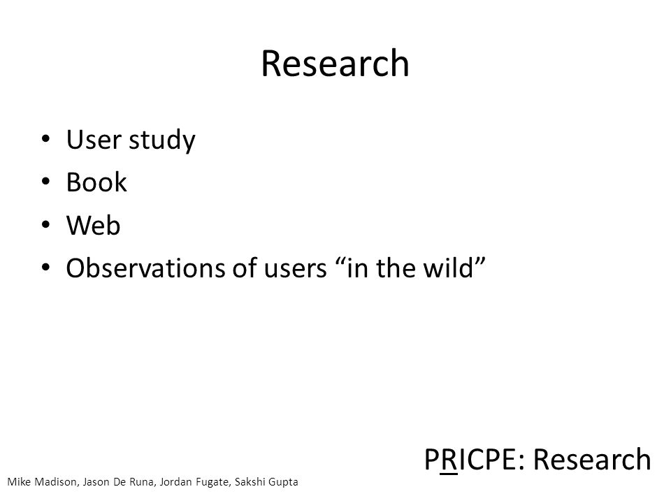 Research User study Book Web Observations of users in the wild PRICPE: Research Mike Madison, Jason De Runa, Jordan Fugate, Sakshi Gupta