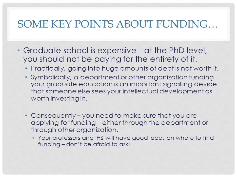 SOME KEY POINTS ABOUT FUNDING… Graduate school is expensive – at the PhD level, you should not be paying for the entirety of it.