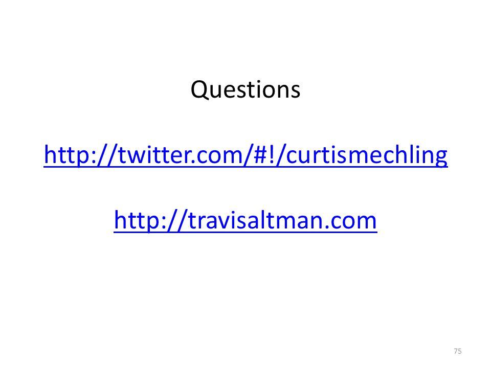 Questions http://twitter.com/#!/curtismechling http://travisaltman.com http://twitter.com/#!/curtismechling http://travisaltman.com 75