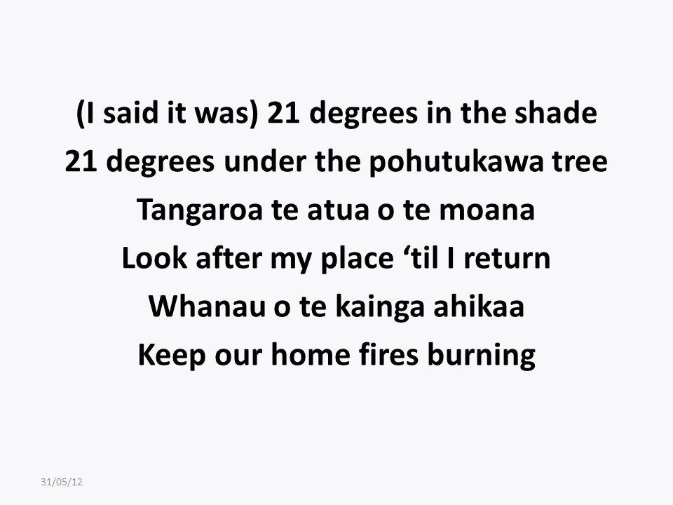 (I said it was) 21 degrees in the shade 21 degrees under the pohutukawa tree Tangaroa te atua o te moana Look after my place 'til I return Whanau o te kainga ahikaa Keep our home fires burning 31/05/12