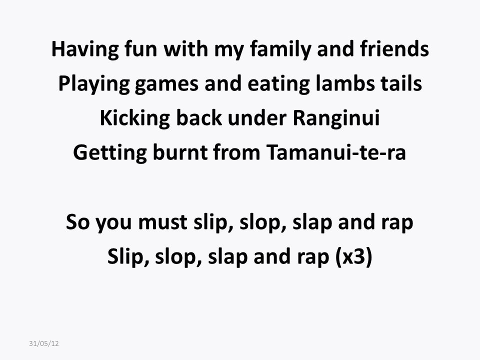 Having fun with my family and friends Playing games and eating lambs tails Kicking back under Ranginui Getting burnt from Tamanui-te-ra So you must slip, slop, slap and rap Slip, slop, slap and rap (x3) 31/05/12