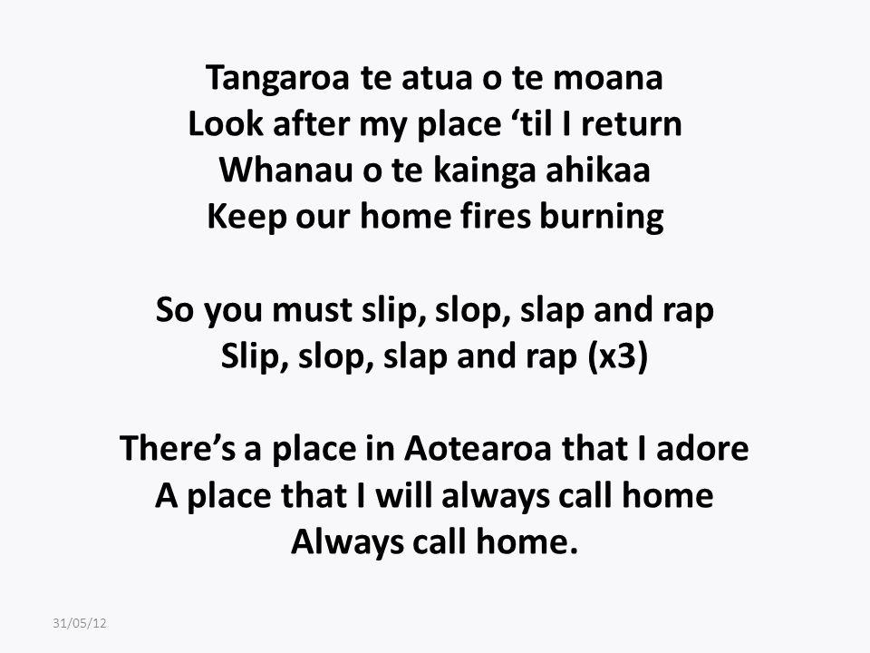 Tangaroa te atua o te moana Look after my place 'til I return Whanau o te kainga ahikaa Keep our home fires burning So you must slip, slop, slap and rap Slip, slop, slap and rap (x3) There's a place in Aotearoa that I adore A place that I will always call home Always call home.