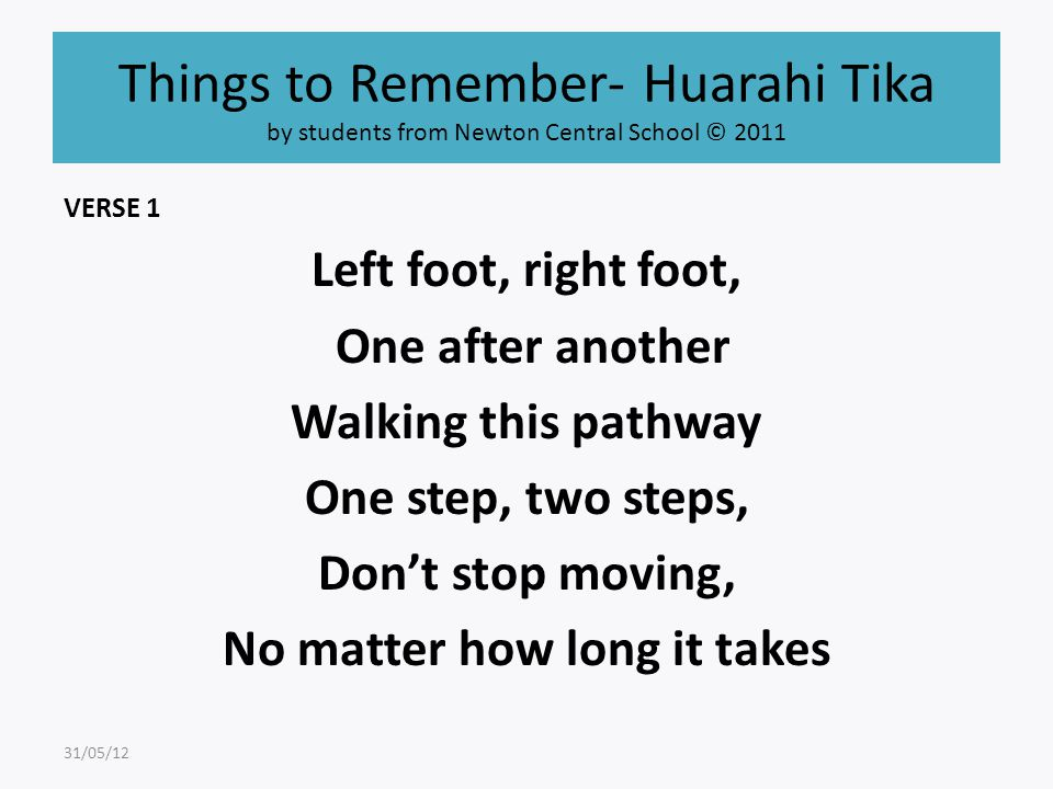 Things to Remember- Huarahi Tika by students from Newton Central School © 2011 VERSE 1 Left foot, right foot, One after another Walking this pathway One step, two steps, Don't stop moving, No matter how long it takes 31/05/12