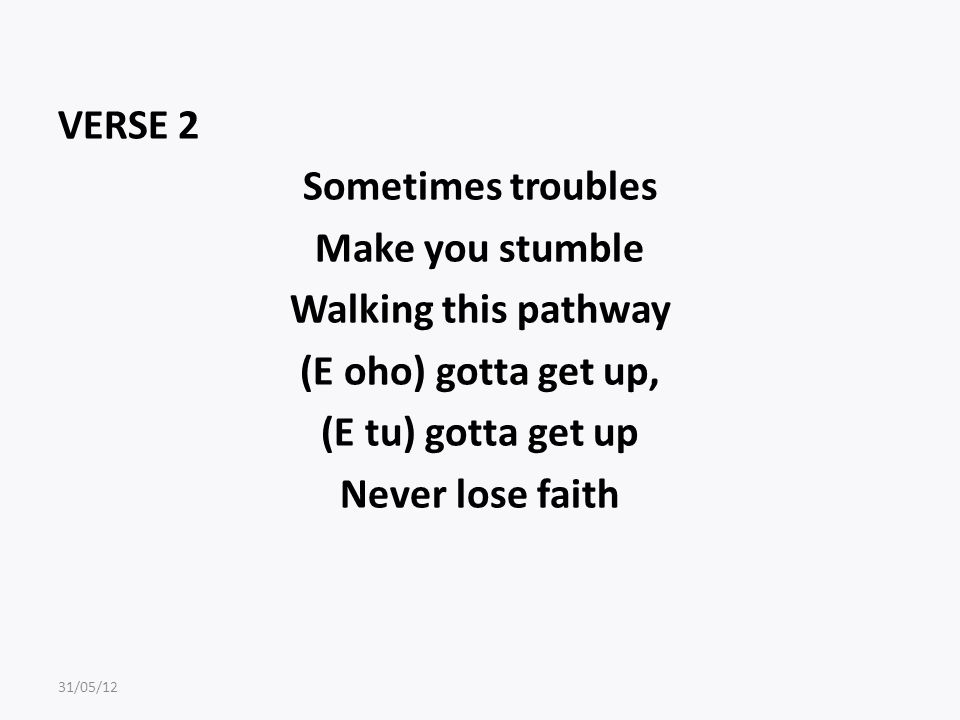 VERSE 2 Sometimes troubles Make you stumble Walking this pathway (E oho) gotta get up, (E tu) gotta get up Never lose faith 31/05/12