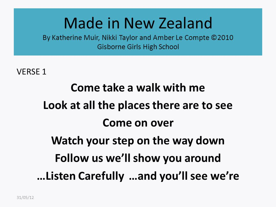 Made in New Zealand By Katherine Muir, Nikki Taylor and Amber Le Compte ©2010 Gisborne Girls High School VERSE 1 Come take a walk with me Look at all the places there are to see Come on over Watch your step on the way down Follow us we'll show you around …Listen Carefully …and you'll see we're 31/05/12