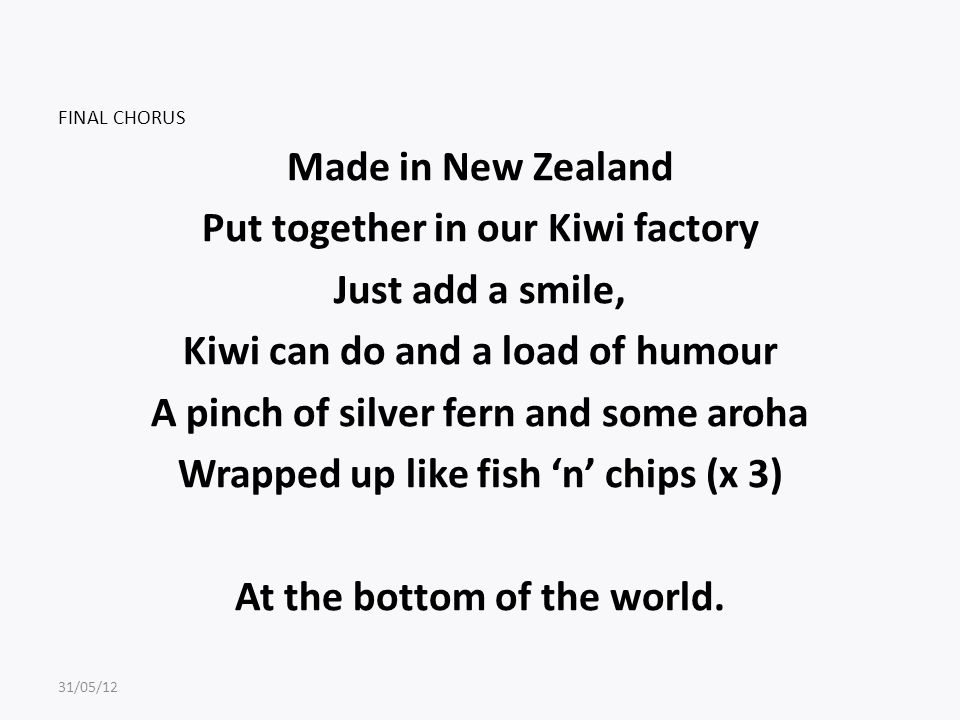 FINAL CHORUS Made in New Zealand Put together in our Kiwi factory Just add a smile, Kiwi can do and a load of humour A pinch of silver fern and some aroha Wrapped up like fish 'n' chips (x 3) At the bottom of the world.