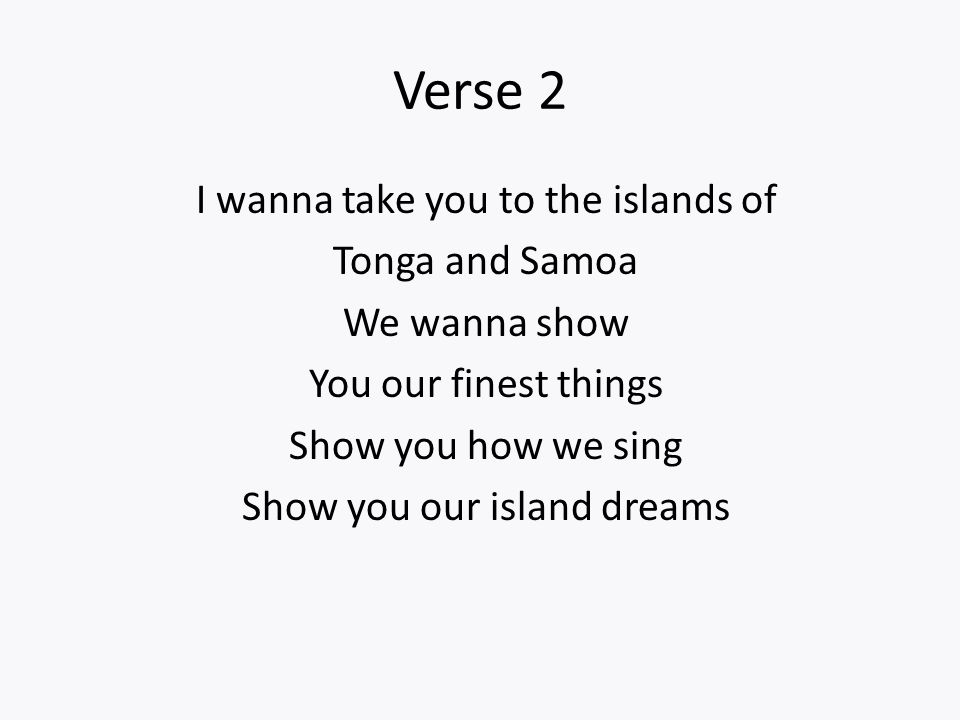 I wanna take you to the islands of Tonga and Samoa We wanna show You our finest things Show you how we sing Show you our island dreams Verse 2