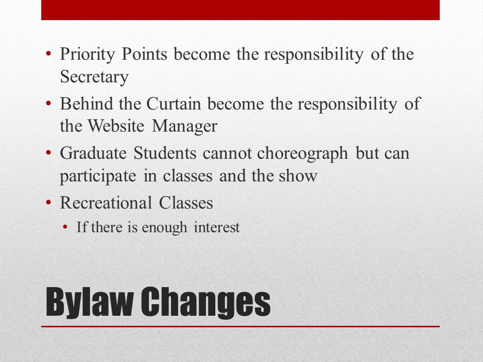 Bylaw Changes Priority Points become the responsibility of the Secretary Behind the Curtain become the responsibility of the Website Manager Graduate Students cannot choreograph but can participate in classes and the show Recreational Classes If there is enough interest