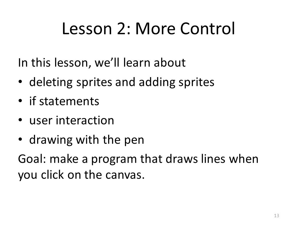 Lesson 2: More Control In this lesson, we'll learn about deleting sprites and adding sprites if statements user interaction drawing with the pen Goal: make a program that draws lines when you click on the canvas.