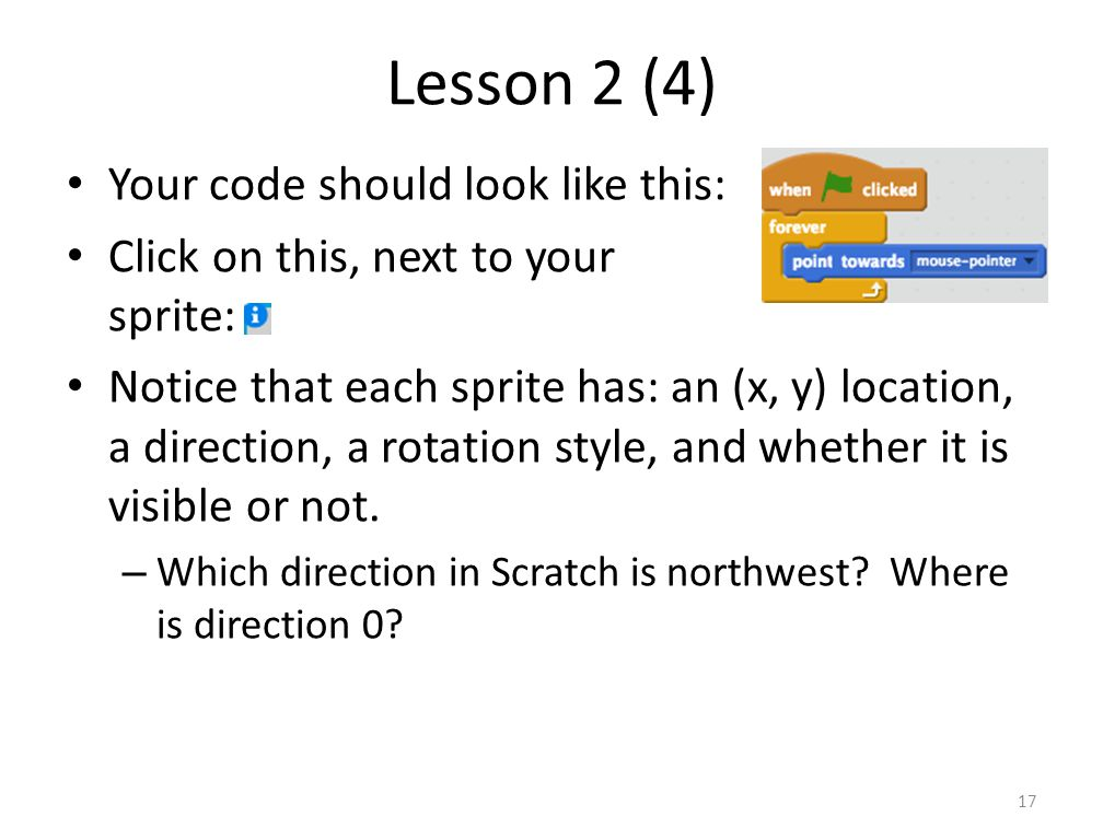 Lesson 2 (4) Your code should look like this: Click on this, next to your sprite: Notice that each sprite has: an (x, y) location, a direction, a rotation style, and whether it is visible or not.