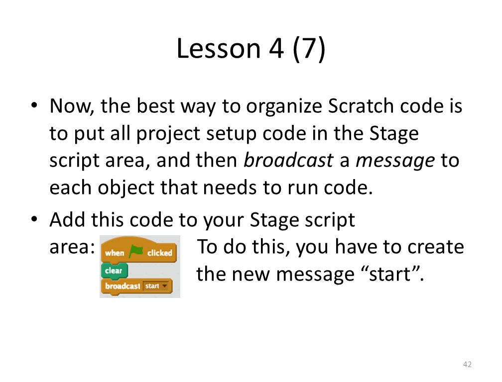 Lesson 4 (7) Now, the best way to organize Scratch code is to put all project setup code in the Stage script area, and then broadcast a message to each object that needs to run code.