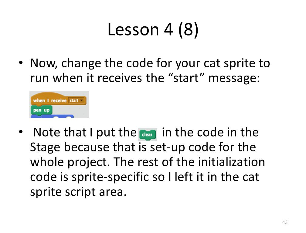 Lesson 4 (8) Now, change the code for your cat sprite to run when it receives the start message: Note that I put the in the code in the Stage because that is set-up code for the whole project.
