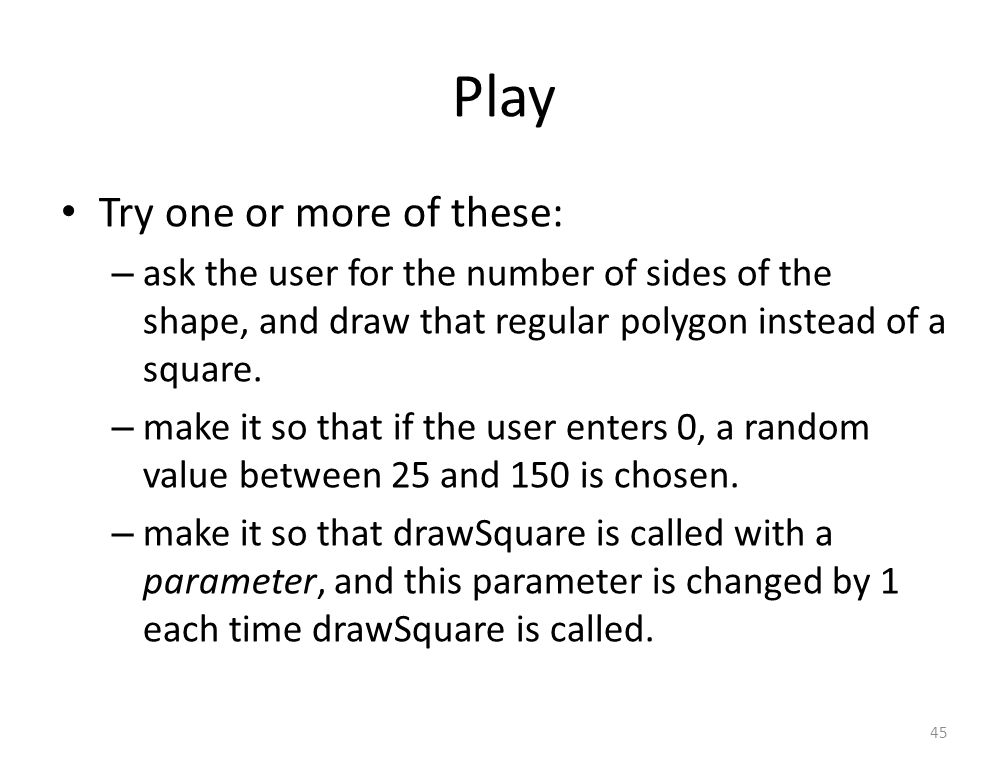 Play Try one or more of these: – ask the user for the number of sides of the shape, and draw that regular polygon instead of a square.