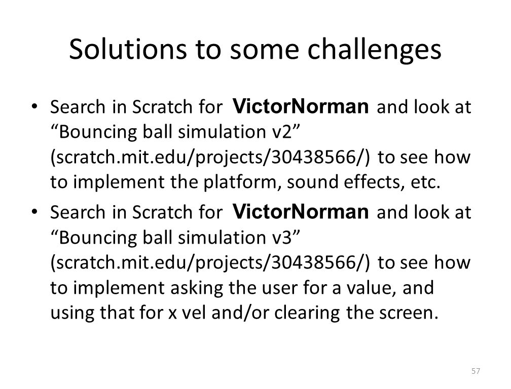 Solutions to some challenges Search in Scratch for VictorNorman and look at Bouncing ball simulation v2 (scratch.mit.edu/projects/30438566/) to see how to implement the platform, sound effects, etc.
