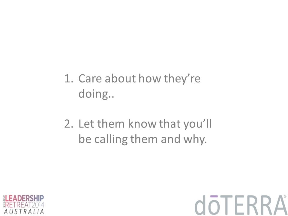 1.Care about how they're doing.. 2.Let them know that you'll be calling them and why.