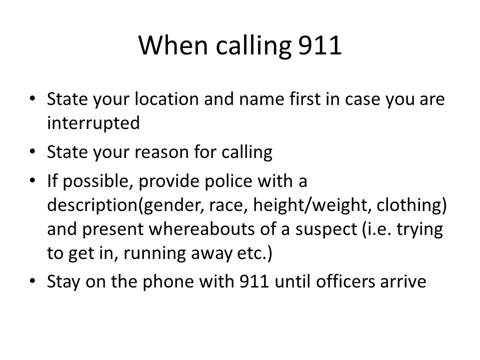 When calling 911 State your location and name first in case you are interrupted State your reason for calling If possible, provide police with a descr