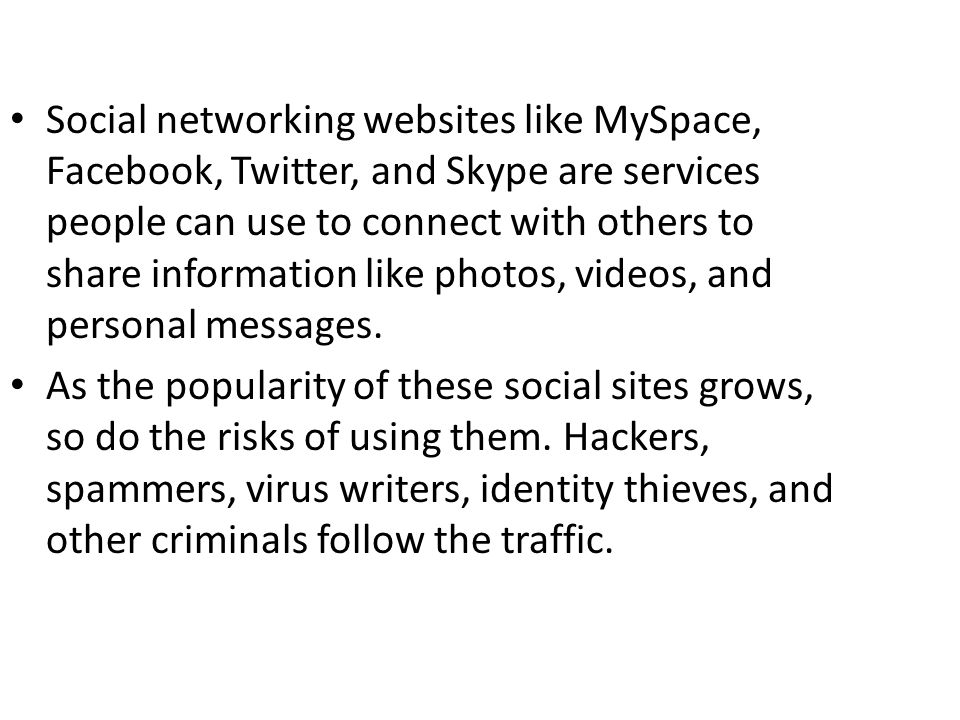 Social networking websites like MySpace, Facebook, Twitter, and Skype are services people can use to connect with others to share information like pho