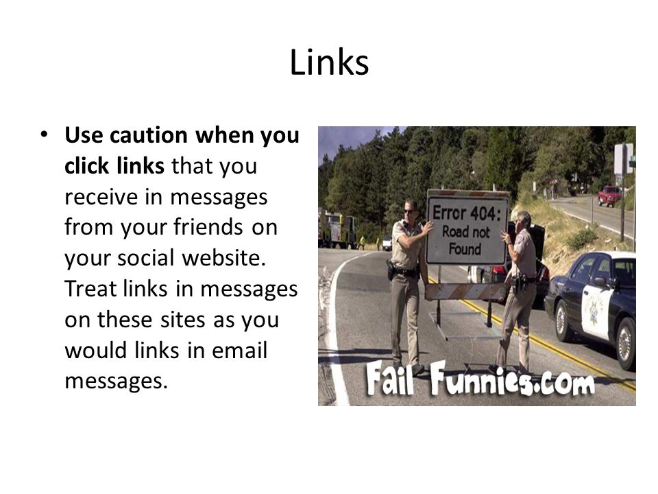 Links Use caution when you click links that you receive in messages from your friends on your social website. Treat links in messages on these sites a