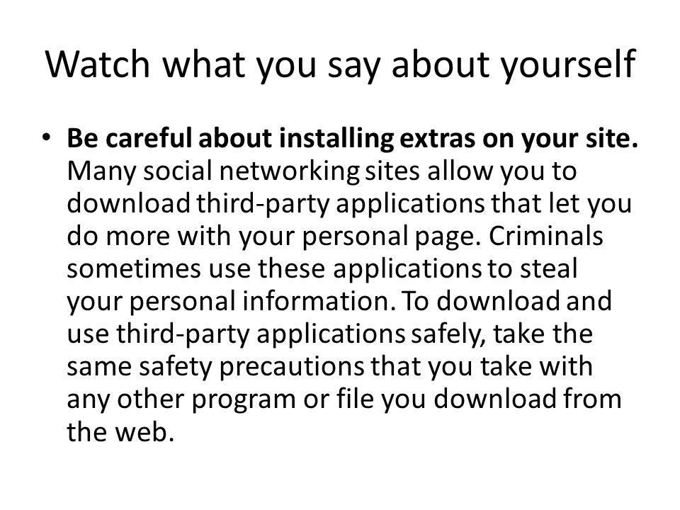 Watch what you say about yourself Be careful about installing extras on your site. Many social networking sites allow you to download third-party appl
