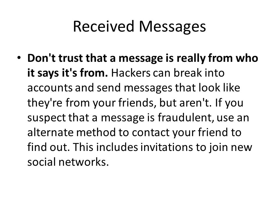 Received Messages Don't trust that a message is really from who it says it's from. Hackers can break into accounts and send messages that look like th