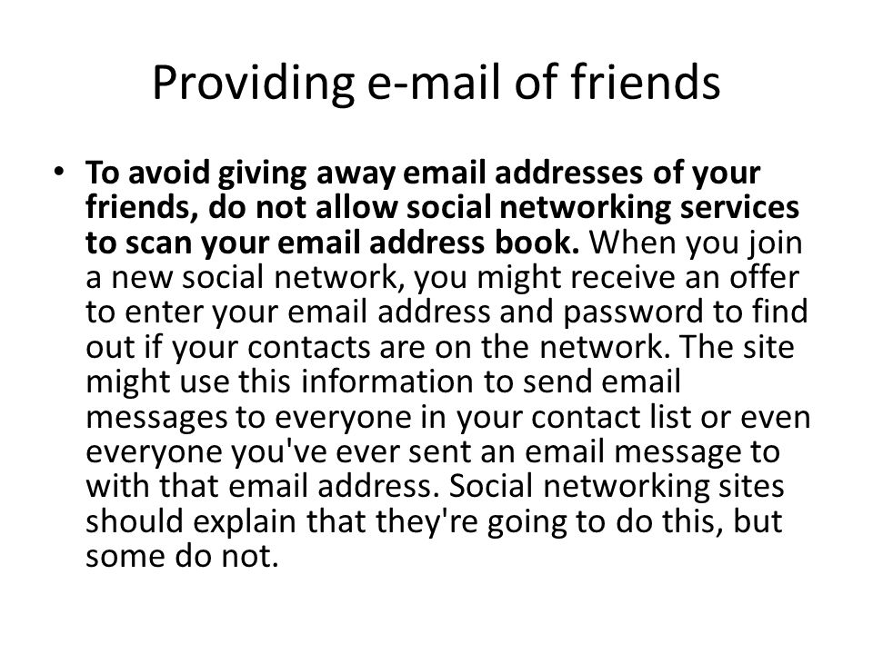 Providing e-mail of friends To avoid giving away email addresses of your friends, do not allow social networking services to scan your email address b