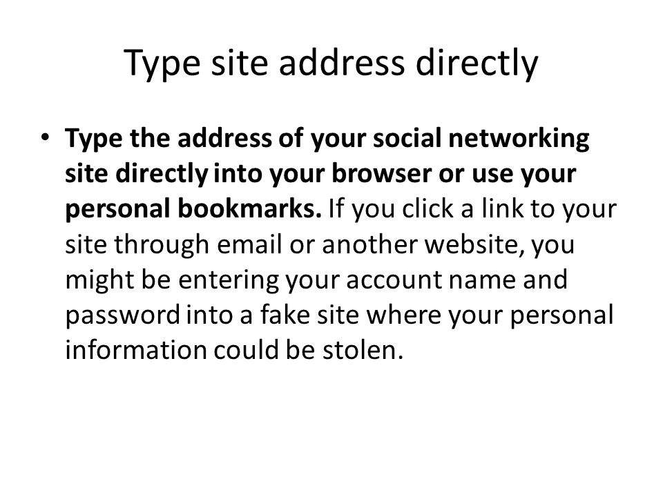 Type site address directly Type the address of your social networking site directly into your browser or use your personal bookmarks. If you click a l