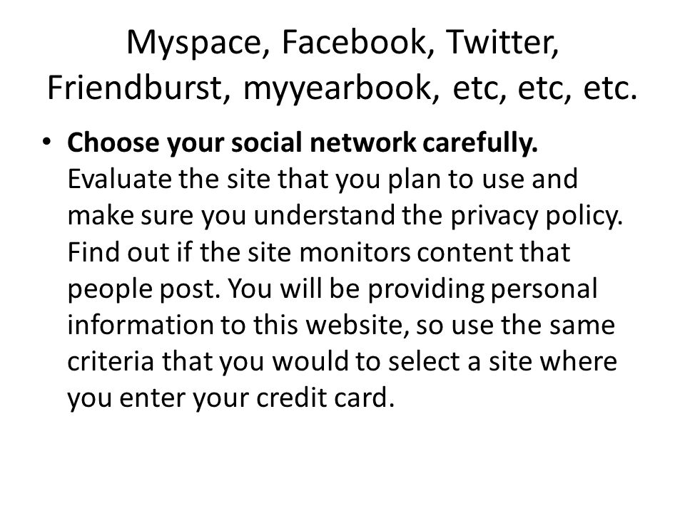 Myspace, Facebook, Twitter, Friendburst, myyearbook, etc, etc, etc. Choose your social network carefully. Evaluate the site that you plan to use and m