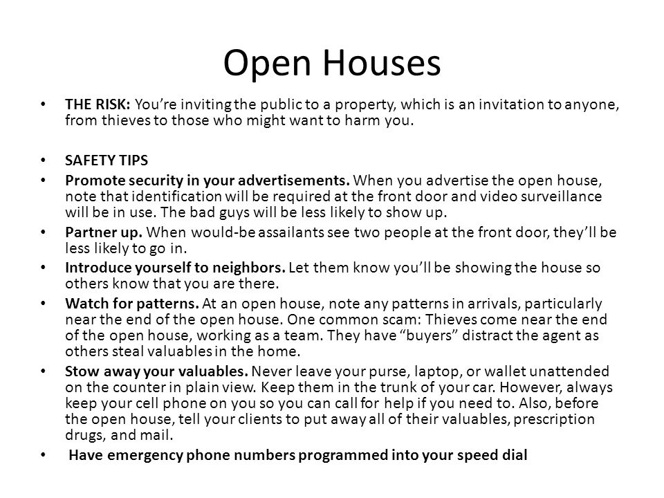 Open Houses THE RISK: You're inviting the public to a property, which is an invitation to anyone, from thieves to those who might want to harm you. SA