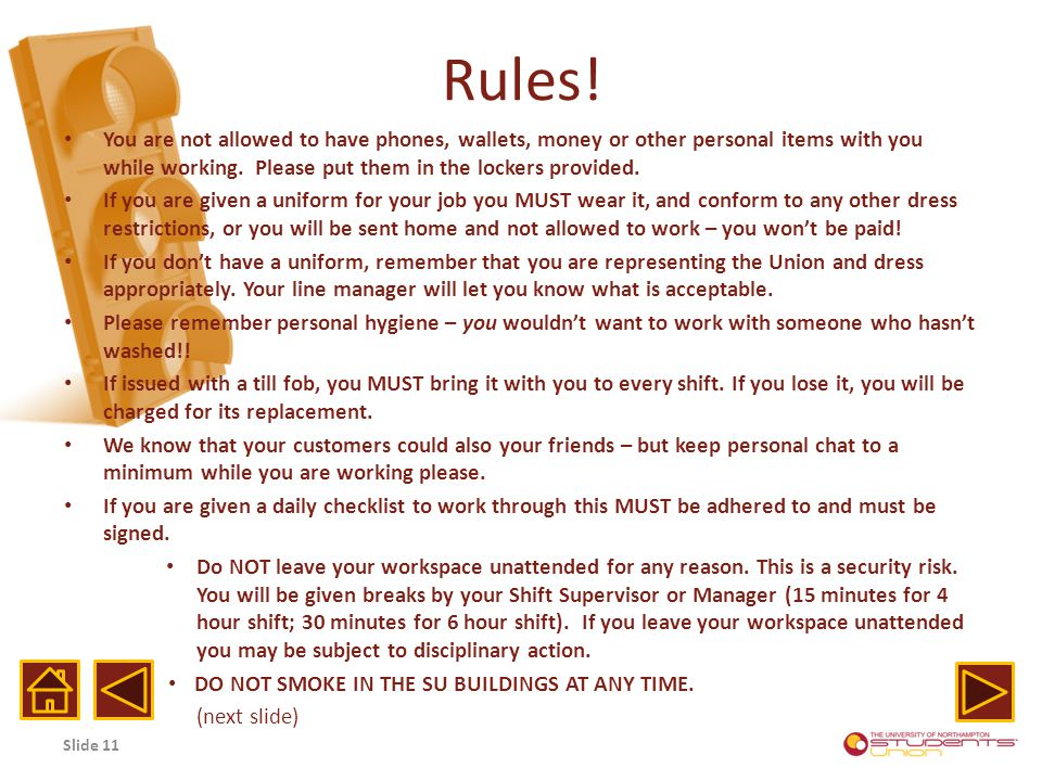 Rules! You are not allowed to have phones, wallets, money or other personal items with you while working. Please put them in the lockers provided. If