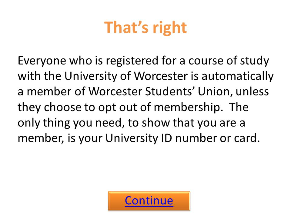 That's right Everyone who is registered for a course of study with the University of Worcester is automatically a member of Worcester Students' Union,