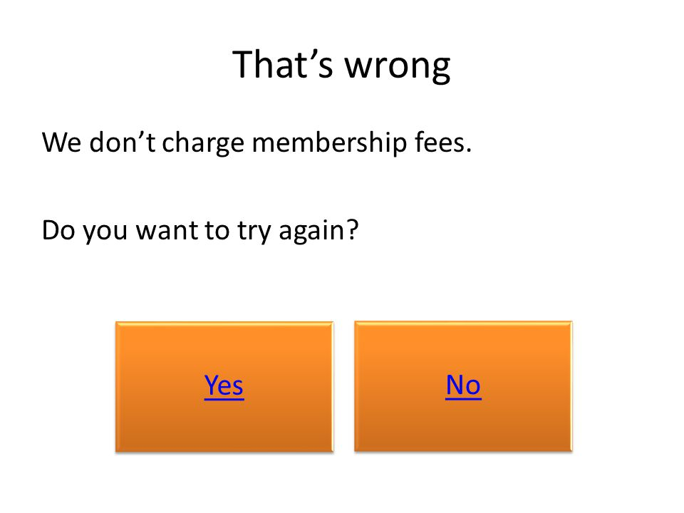 That's wrong We don't charge membership fees. Do you want to try again? Yes No