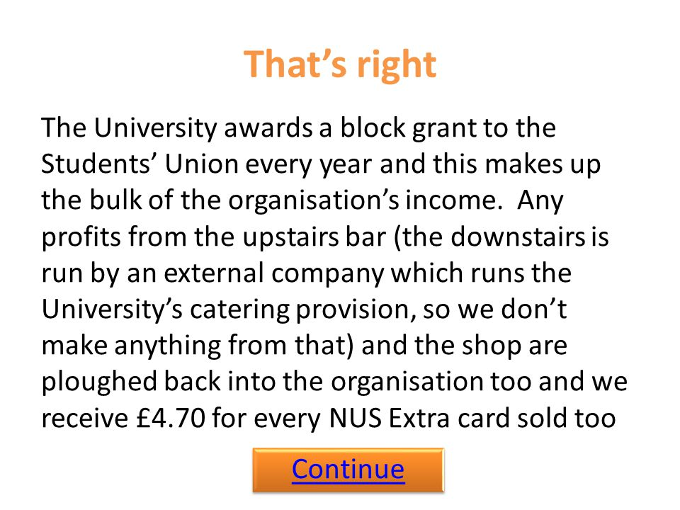 That's right The University awards a block grant to the Students' Union every year and this makes up the bulk of the organisation's income.