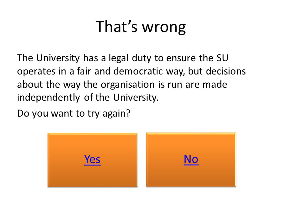 That's wrong The University has a legal duty to ensure the SU operates in a fair and democratic way, but decisions about the way the organisation is run are made independently of the University.