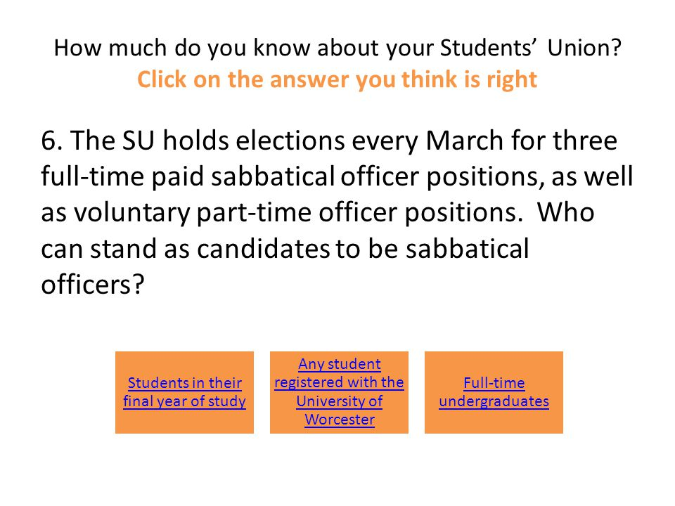 How much do you know about your Students' Union? Click on the answer you think is right 6. The SU holds elections every March for three full-time paid