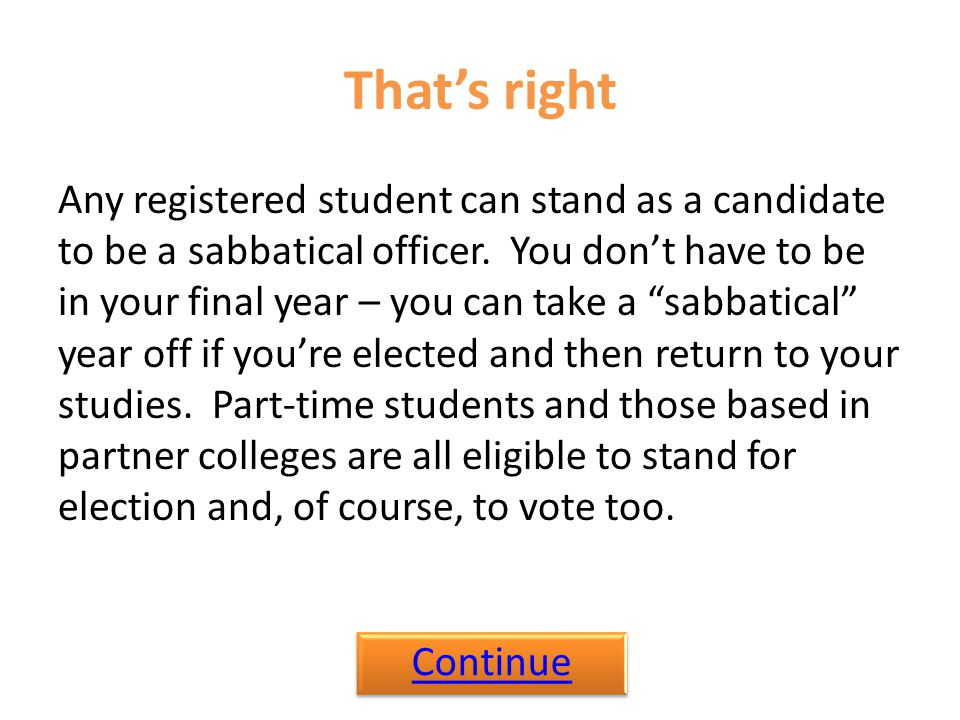 That's right Any registered student can stand as a candidate to be a sabbatical officer.