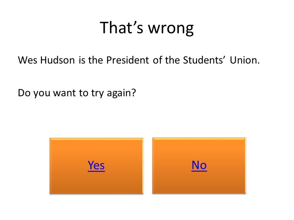 That's wrong Wes Hudson is the President of the Students' Union. Do you want to try again? Yes No